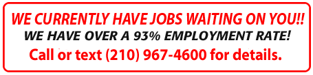 WE CURRENTLY HAVE JOBS WAITING ON YOU!!  WE HAVE OVER A 95 PERCENT EMPLOYMENT RATE! JOB OPENINGS RIGHT NOW! Call (210) 967-4600 or text (210)845-0669 for details.